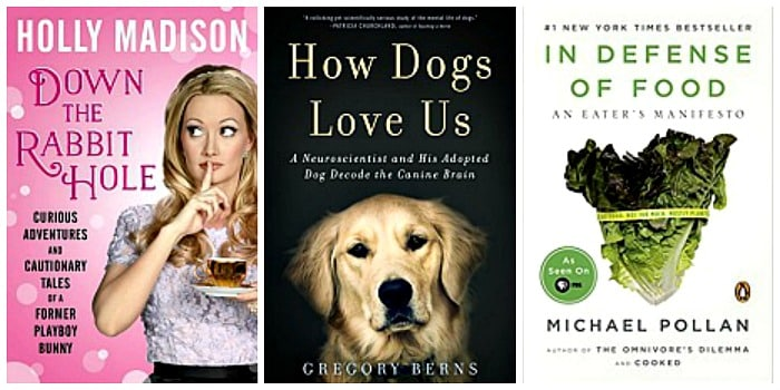 Down the Rabbit Hole: Curious Adventures and Cautionary Tales of a Former Playboy Bunny by Holly Madison, In Defense of Food: An Eater's Manifesto by Michael Pollan, How Dogs Love Us: A Neuroscientist and His Adopted Dog Decode the Canine Brain by Gregory Berns