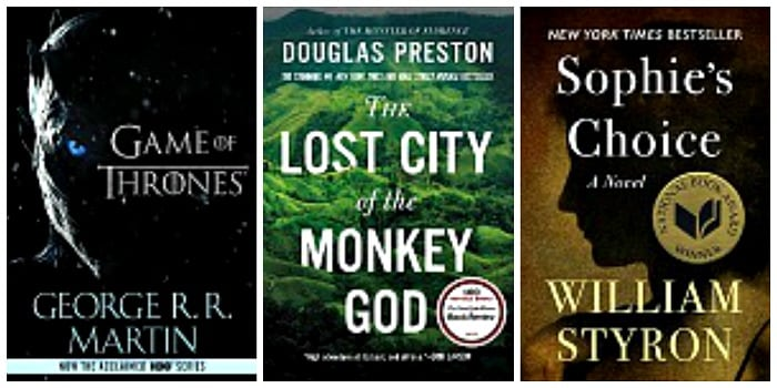 The Lost City of the Monkey God by Douglas Preston, A Game of Thrones by George R.R. Martin, Sophie's Choice by William Styron