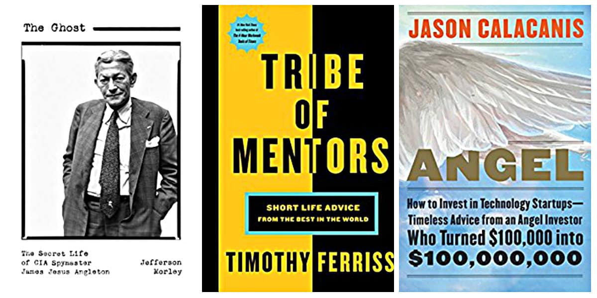 Tribe of Mentors by Timothy Ferriss, The Ghost: The Secret Life of CIA Spymaster James Jesus Angleton by Jefferson Morley, Angel: How to Invest in Technology Startups by Jason Calacanis