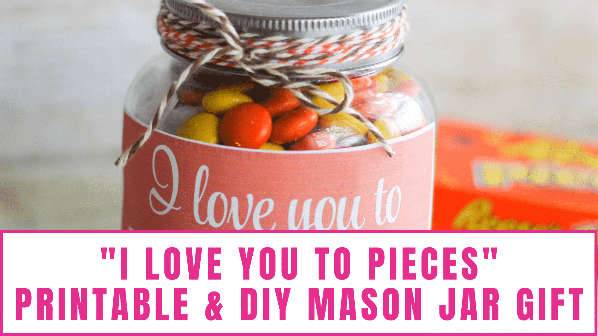 """Not sure what to get dad? If your dad has a sweet tooth I bet he'd love this """"I love you to pieces"""" printable DIY Mason jar gift of Reese's pieces."""